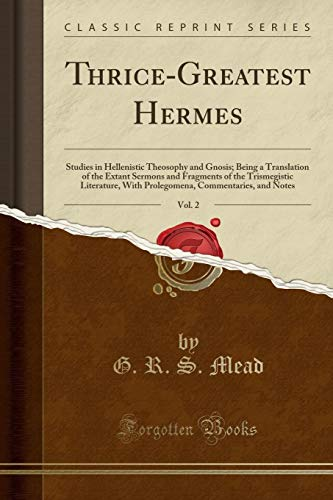 Thrice-Greatest Hermes, Vol. 2: Studies in Hellenistic Theosophy and Gnosis; Being a Translation of the Extant Sermons and Fragments of the ... Commentaries, and Notes (Classic Reprint)