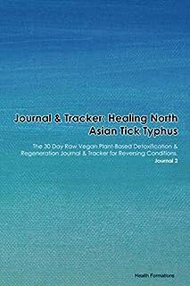 Journal & Tracker: Healing North Asian Tick Typhus: The 30 Day Raw Vegan Plant-Based Detoxification & Regeneration Journal & Tracker for Reversing Conditions. Journal 2