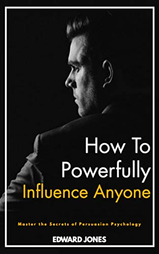 How To Powerfully Influence Anyone: Master the Secrets of Persuasion Psychology & Learn the Communication Skills to Influence Anyone in Business & Life. (English Edition)
