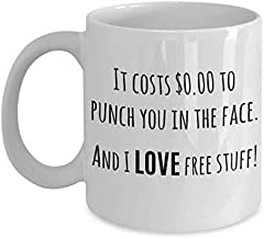 I want to punch you in the face mug, It costs zero dollars to punch you in the face and I LOVE free stuff, snarky coffee mugs, sarcastic passive aggressive gifts,White,11oz