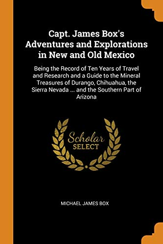 Capt. James Box's Adventures and Explorations in New and Old Mexico: Being the Record of Ten Years of Travel and Research and a Guide to the Mineral ... Nevada ... and the Southern Part of Arizona
