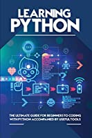 Learning Python: The Ultimate Guide for Beginners to Coding with Python Accompanied by Useful Tools