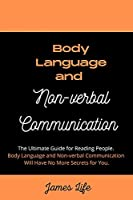 Body Language and Non-verbal Communication: The Ultimate Guide for Reading People. Body Language and Non-verbal Communication Will Have No More Secrets for You.