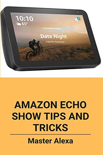 Amazon Echo Show Tips And Tricks: Master Alexa: Amazon Echo Show Users Guide (English Edition)