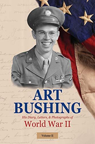 Art Bushing: His Diary, Letters, & Photographs of World War II (2) (Volume II)