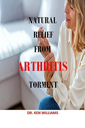 NATURAL RELIEF FROM ARTHRITIS TORMENT: Natural Relief from Arthritis Pain, Weight, Exercise, Heat and cold, mayo clinic guide to arthritis, managing joint ... life, massage, turmeric (English Edition)