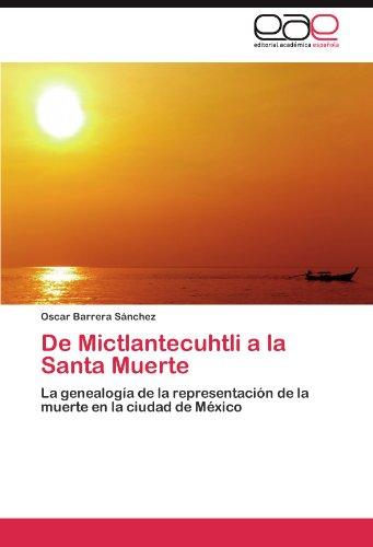 De Mictlantecuhtli a la Santa Muerte: La genealogía de la representación de la muerte en la ciudad de México (Spanish Edition)