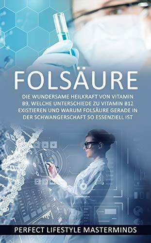 Folsäure: Die wundersame Heilkraft von Vitamin B9, welche Unterschiede zu Vitamin B12 existieren und warum Folsäure gerade in der Schwangerschaft so essenziell ist (German Edition)