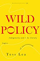 Wild Policy: Indigeneity and the Unruly Logics of Intervention (Anthropology of Policy)