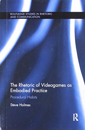 The Rhetoric of Videogames as Embodied Practice: Procedural Habits (Routledge Studies in Rhetoric and Communication)
