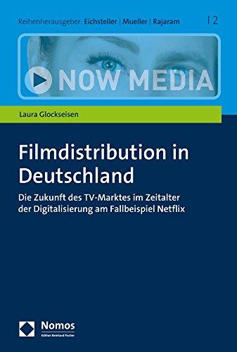 Filmdistribution in Deutschland: Die Zukunft des TV-Marktes im Zeitalter der Digitalisierung am Fallbeispiel Netflix (Now Media, Band 2)