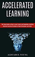 Accelerated Learning: Self Help Guide on How to Learn Faster and Remember Anything (Advanced Learning Strategies to Boost Brainpower and Focus)