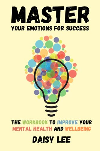MASTER YOUR EMOTIONS FOR SUCCESS: THE WORKBOOK TO IMPROVE YOUR MENTAL HEALTH AND WELLBEING
