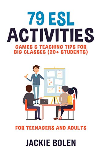 79 ESL Activities, Games & Teaching Tips for Big Classes (20+ Students): Practical Ideas for English...