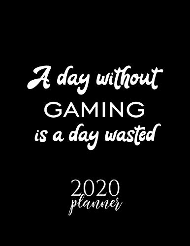 A Day Without Gaming Is A Day Wasted 2020 Planner: Nice 2020 Calendar for Gaming Fan   Christmas Gift Idea Gaming Theme   Gaming Lover Journal for 2020   120 pages 8.5x11 inches
