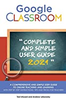 Google Classroom: A 2020/2021 Comprehensive And Simple User Guide To Online Teaching And Learning With Step By Step Instructions, Tips And Tricks For Teachers
