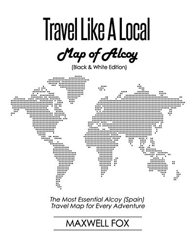 Travel Like a Local - Map of Alcoy (Black and White Edition): The Most Essential Alcoy (Spain) Travel Map for Every Adventure [Idioma Inglés]