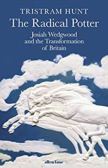 The Radical Potter: Josiah Wedgwood and the Transformation of Britain (English Edition) par [Tristram Hunt]