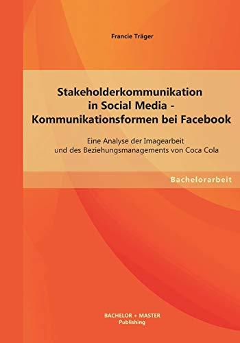 Stakeholderkommunikation in Social Media - Kommunikationsformen bei Facebook: Eine Analyse der Imagearbeit und des Beziehungsmanagements von Coca Cola