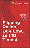 Flipping Pallet( Buy Low, sell 10 Times): secret of flipping pallets (English Edition)
