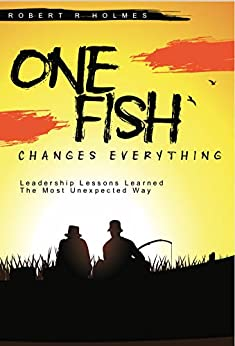 One Fish Changes Everything: Leadership Lessons Learned The Most Unexpected Way by [Robert Holmes]