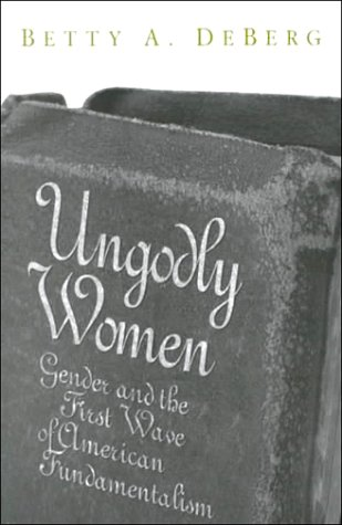 Ungodly Women: Gender and the First Wave of American Fundamentalism (Three Indispensable Studies of American Evangelical
