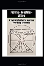 Fasting + Feasting + Lifting: A Two Month Plan to Improve Your Body Symmetry