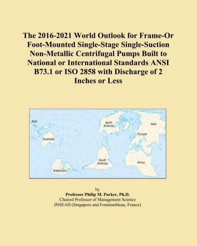 The 2016-2021 World Outlook for Frame-Or Foot-Mounted Single-Stage Single-Suction Non-Metallic Centrifugal Pumps Built to National or International ... ISO 2858 with Discharge of 2 Inches or Less