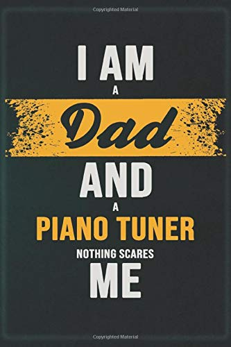 I Am A Dad And A Piano Tuner Nothing Scares Me: Cool Notebook Gift for A Piano Tuner: Boss, Coworkers, Colleagues, Friends - 120 Pages 6x9 Inch Composition White Blank Lined, Matte Finish.