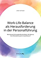 Work-Life-Balance als Herausforderung in der Personalfuehrung: Wie koennen Fuehrungskraefte die Work-Life-Balance ihrer Mitarbeiter positiv beeinflussen?