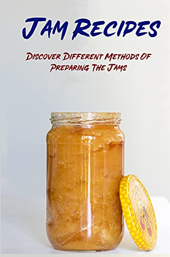 Jam Recipes: Discover Different Methods Of Preparing The Jams: How To Make Jam At Home (English Edition)