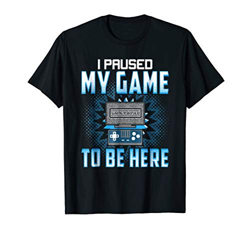 I Paused My Game To Be Here - Funny Gaming Shirts