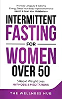 Intermittent Fasting For Women Over 50: Promote Longevity& Extreme Energy, Detox Your Body, Improve Hormonal Health& Reset Your Metabolism+ 5 Rapid Weight Loss Hypnosis& Meditations
