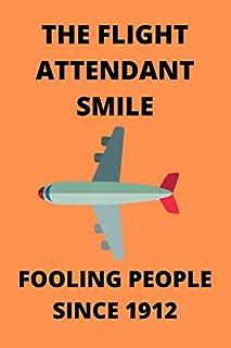 THE FLIGHT ATTENDANT SMILE FOOLING PEOPLE SINCE 1912: Funny Flight Attendant Air Hostess Stewardess Journal Note Book Diar...