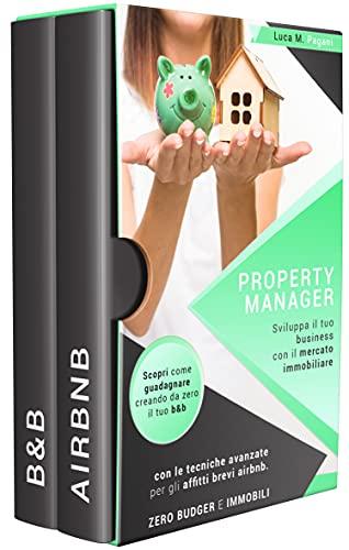 PROPERTY MANAGER : Sviluppa il tuo business con il mercato immobiliare. Scopri come guadagnare creando da zero il tuo b&b con le tecniche avanzate per ... brevi airbnb. Zero budget e immobili.