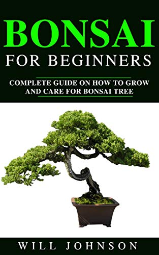 BONSAI FOR BEGINEERS: Complete Guide on How to Grow and Care for Bonsai Tree