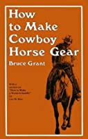 How to Make Cowboy Horse Gear by Bruce Grant Lee Rice(1956-06-01)
