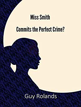 Miss Smith Commits the Perfect Crime?: The Sam Smith Adventure Series Book 1 (The Adventures of Sam Smith) by [Guy Rolands]