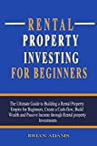Rental Property Investing For Beginners: The Ultimate Guide to Building a Rental Property Empire for Beginners, Create a Cash-flow, Build Wealth and Passive Income through Rental property Investments