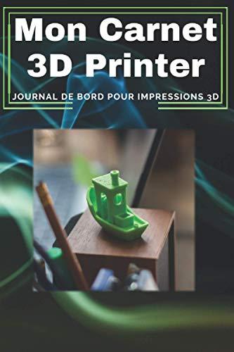 Mon Carnet 3D Printer - Journal de Suivi à remplir pour réussir chaque impression réalisées sur Imprimante 3D - Idée Cadeau pour Maker 3D: ... pour chaque projet réaliser sur Imprimante 3D