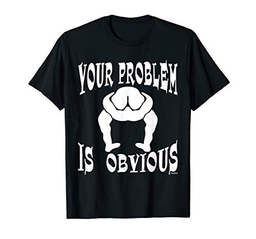 Your Problem Is Obvious, Your Head Is Up Your Ass T-Shirt