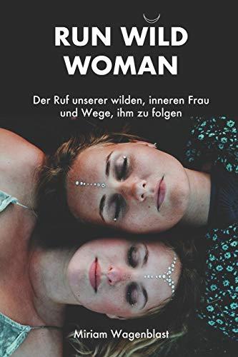 RUN WILD WOMAN: Der Ruf unserer wilden, inneren Frau und Wege, ihm zu folgen