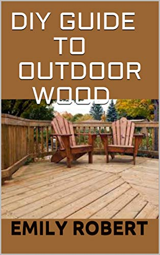DIY GUIDE TO OUTDOOR WOOD : A Complete Easy-to-Build Step-by-Step Projects (Creative Homeowner) Easy-to-Follow Instructions for Trellises, Planters, Decking, Fences, Chairs, Tables, Sheds And more.