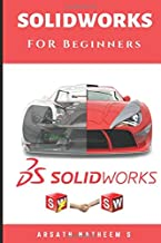 Solidworks for Beginners: Getting Started with Solidworks Learn by Doing New Edition 2018