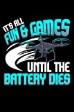 It's All Fun And Games Until The Battery Dies: It's All Fun And Games Until The Battery Dies Funny Drone Themed Blank Notebook - Perfect Lined ... Writing & Brainstorming (120 Pages, 6' x 9')