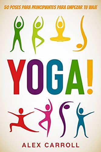 ¡Yoga!: 50 Poses Para Principiantes Para Empezar Tu Viaje