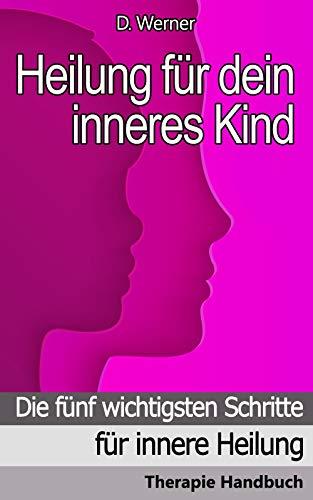 Heilung für dein inneres Kind: Die fünf wichtigsten Schritte für innere Heilung - Therapie Handbuch