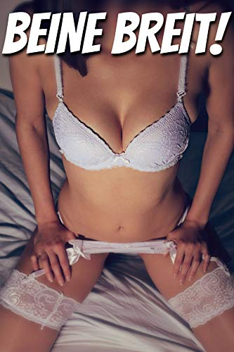 BEINE BREIT! Erotische Kurzgeschichten - Heiße Sexgeschichten ab 18 für Frauen und Männer
