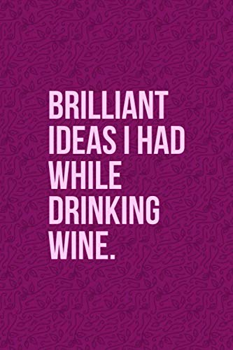Brilliant Ideas I Had While Drinking Wine: Funny Wine Journal - Great Gift For Wine Lovers - 6'x9' 120 Pages - Dark Pink Wine Notebook