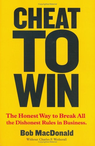 Cheat to Win: The Honest Way to Break All the Dishonest Rules in Business